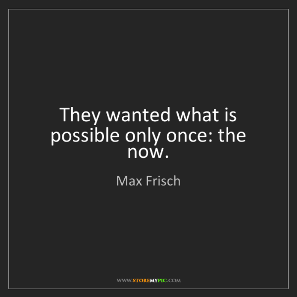 Max Frisch: They wanted what is possible only once: the now.