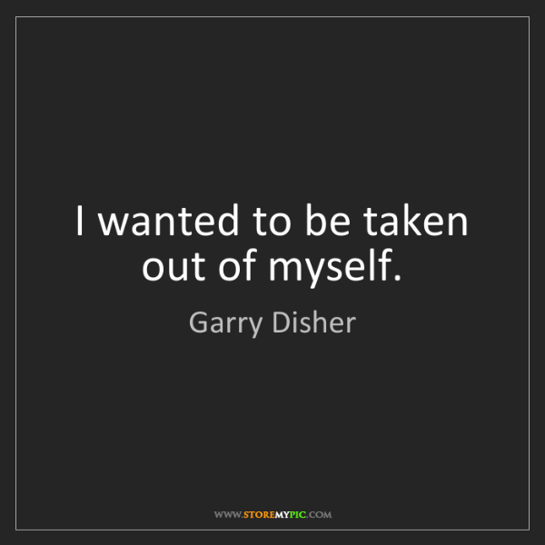 Garry Disher: I wanted to be taken out of myself.