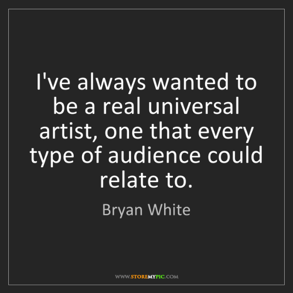 Bryan White: I've always wanted to be a real universal artist, one...