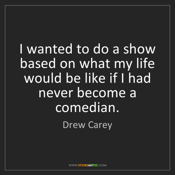 Drew Carey: I wanted to do a show based on what my life would be...
