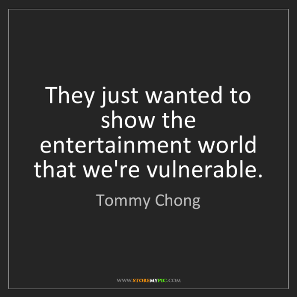 Tommy Chong: They just wanted to show the entertainment world that...