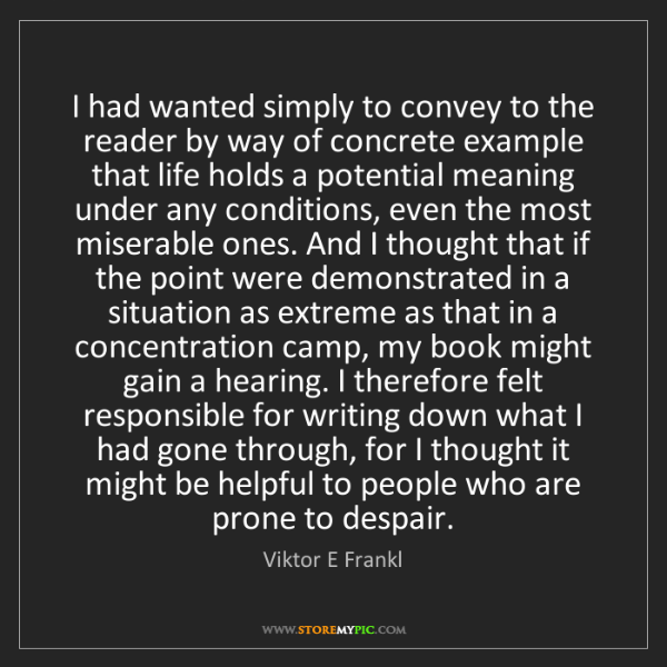 Viktor E Frankl: I had wanted simply to convey to the reader by way of...