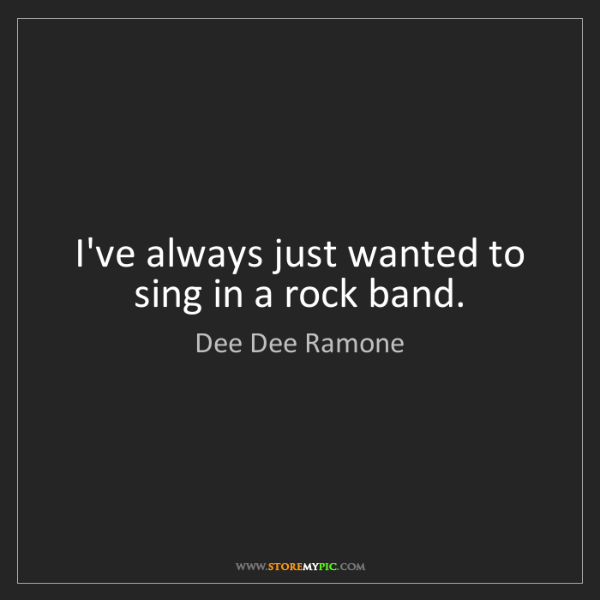 Dee Dee Ramone: I've always just wanted to sing in a rock band.