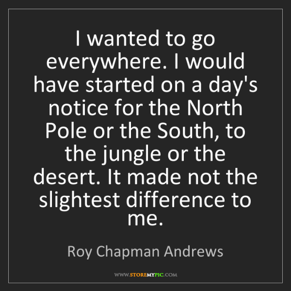 Roy Chapman Andrews: I wanted to go everywhere. I would have started on a...