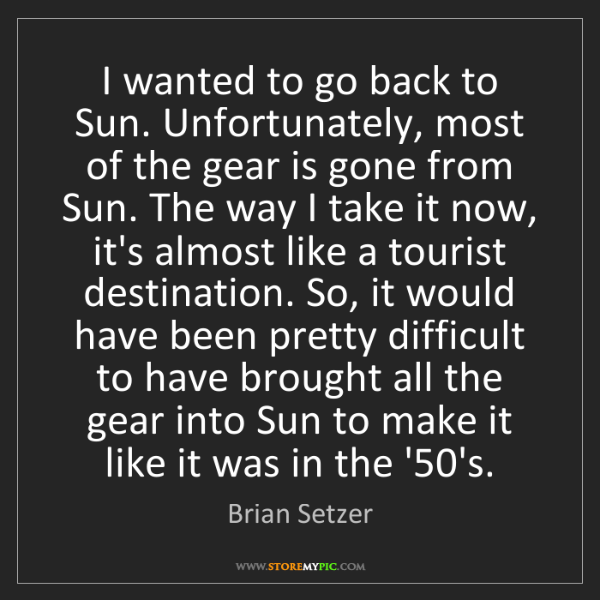 Brian Setzer: I wanted to go back to Sun. Unfortunately, most of the...
