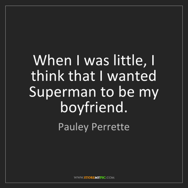 Pauley Perrette: When I was little, I think that I wanted Superman to...