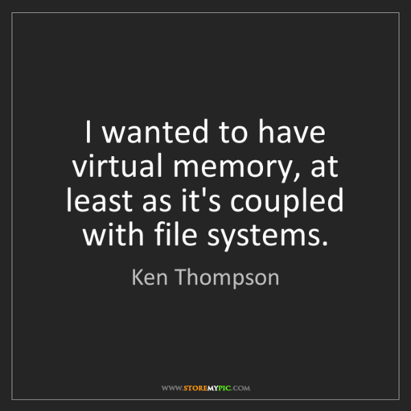 Ken Thompson: I wanted to have virtual memory, at least as it's coupled...