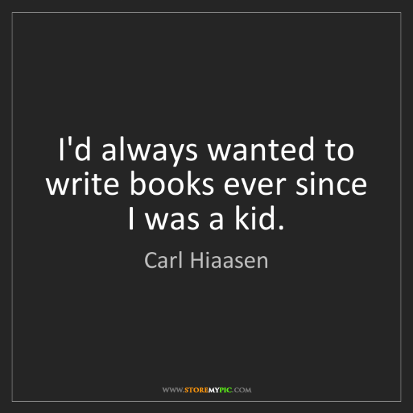Carl Hiaasen: I'd always wanted to write books ever since I was a kid.