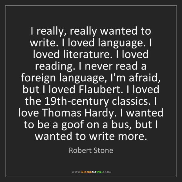 Robert Stone: I really, really wanted to write. I loved language. I...