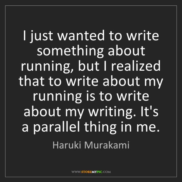 Haruki Murakami: I just wanted to write something about running, but I...