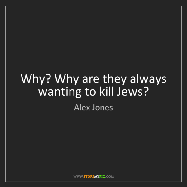 Alex Jones: Why? Why are they always wanting to kill Jews?