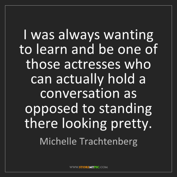Michelle Trachtenberg: I was always wanting to learn and be one of those actresses...