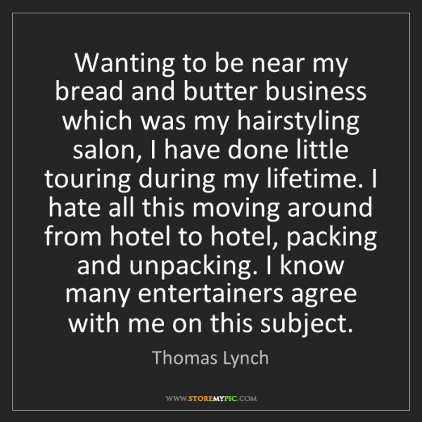 Thomas Lynch: Wanting to be near my bread and butter business which...