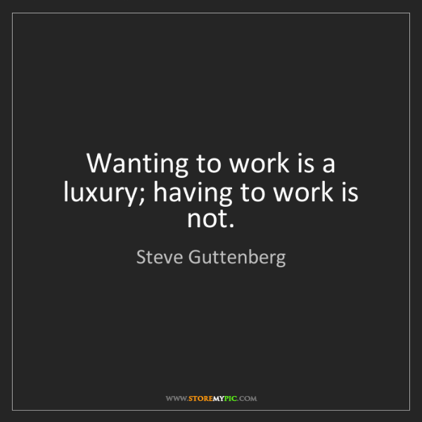 Steve Guttenberg: Wanting to work is a luxury; having to work is not.