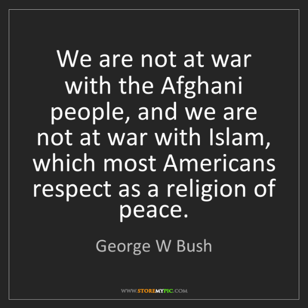 George W Bush: We are not at war with the Afghani people, and we are...