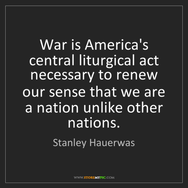 Stanley Hauerwas: War is America's central liturgical act necessary to...