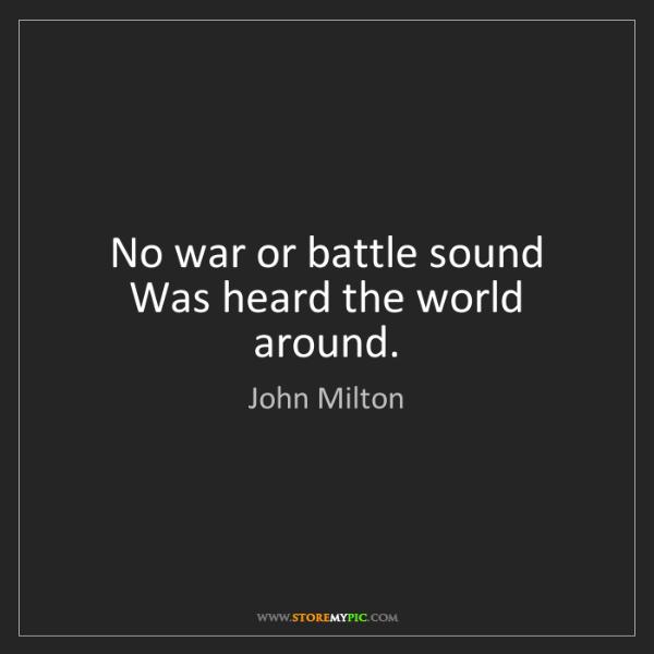 John Milton: No war or battle sound Was heard the world around.