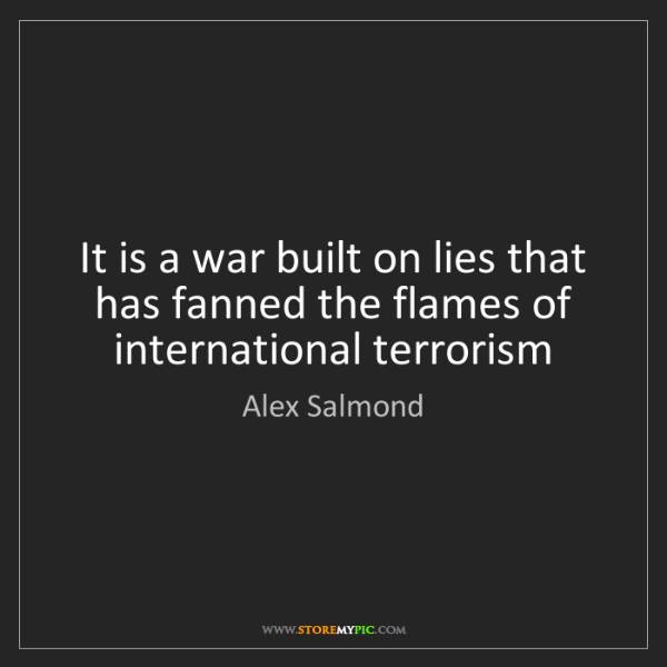 Alex Salmond: It is a war built on lies that has fanned the flames...