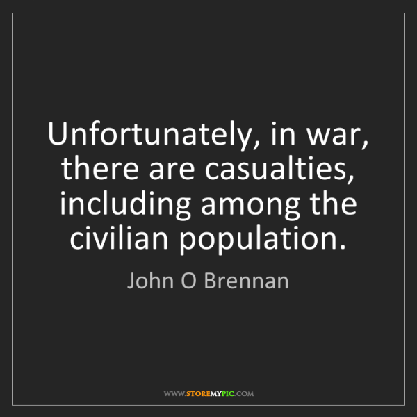 John O Brennan: Unfortunately, in war, there are casualties, including...
