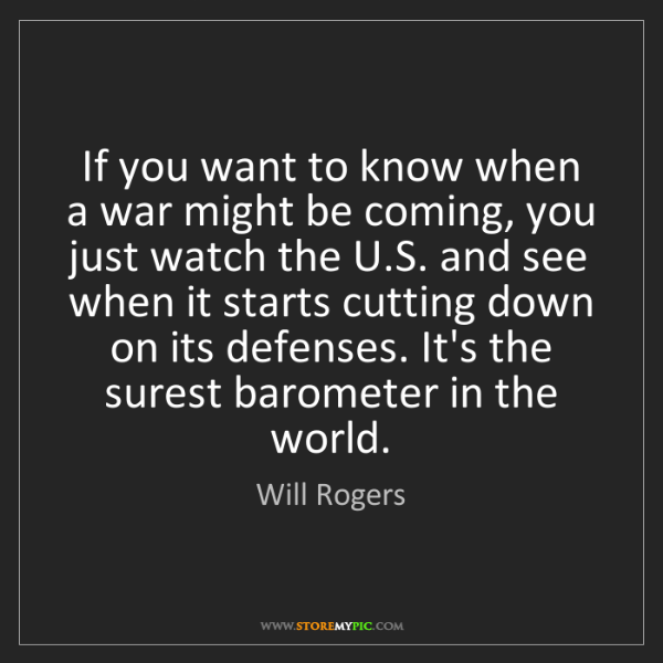 Will Rogers: If you want to know when a war might be coming, you just...