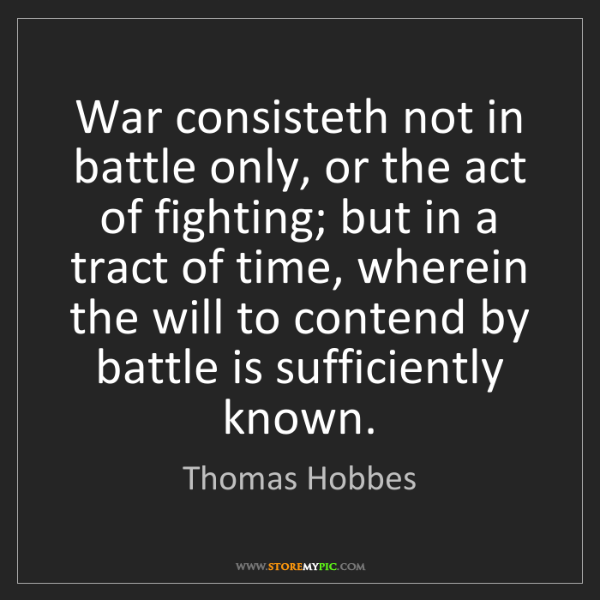 Thomas Hobbes: War consisteth not in battle only, or the act of fighting;...