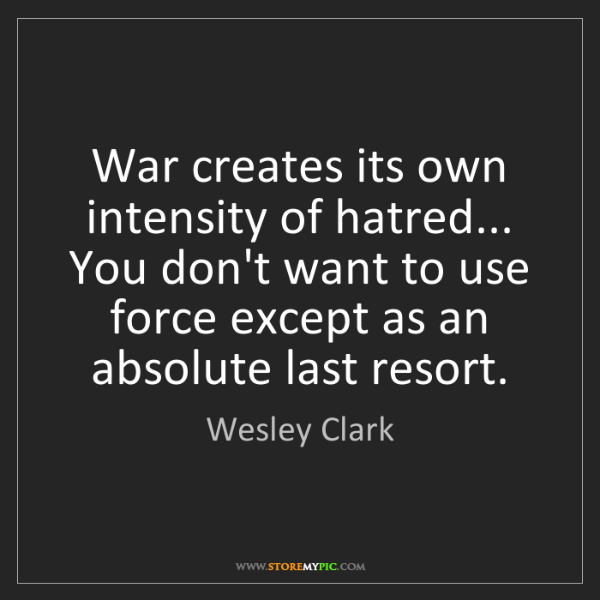 Wesley Clark: War creates its own intensity of hatred... You don't...