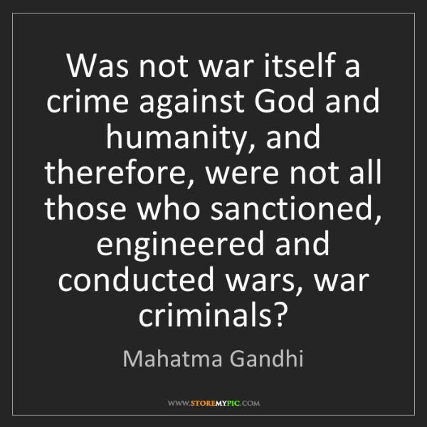 Mahatma Gandhi: Was not war itself a crime against God and humanity,...