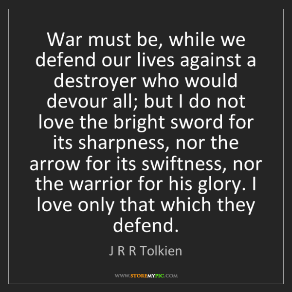 J R R Tolkien: War must be, while we defend our lives against a destroyer...