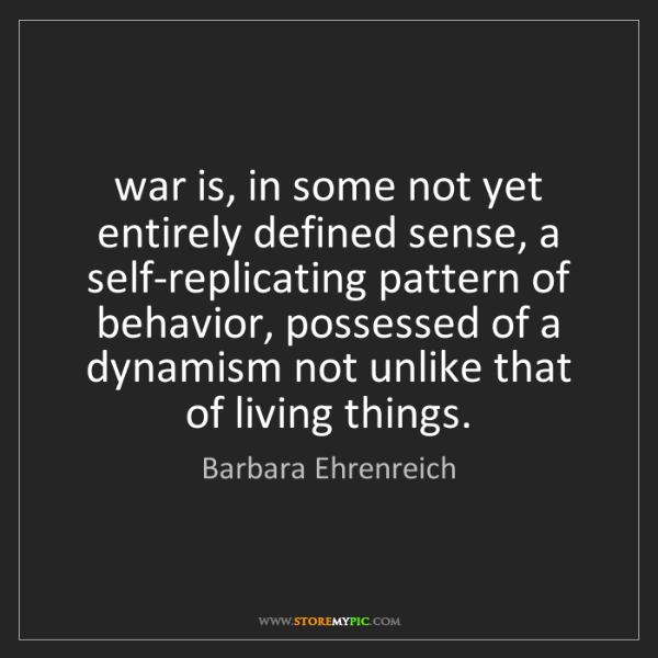 Barbara Ehrenreich: war is, in some not yet entirely defined sense, a self-replicating...