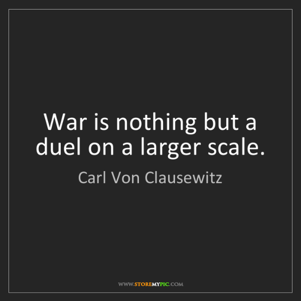 Carl Von Clausewitz: War is nothing but a duel on a larger scale.