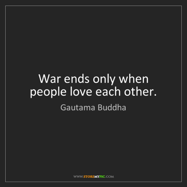 Gautama Buddha: War ends only when people love each other.