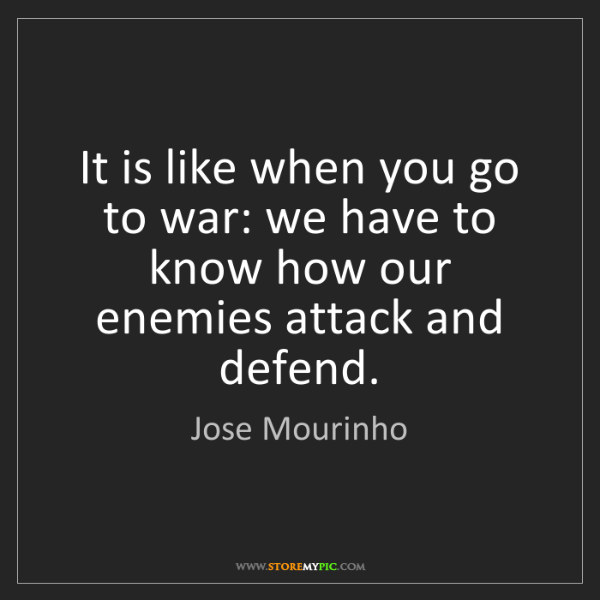 Jose Mourinho: It is like when you go to war: we have to know how our...