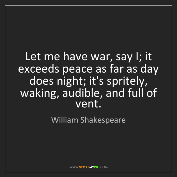 William Shakespeare: Let me have war, say I; it exceeds peace as far as day...