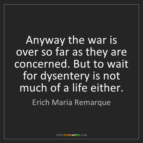 Erich Maria Remarque: Anyway the war is over so far as they are concerned....