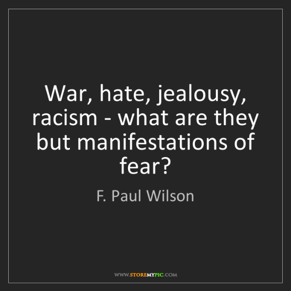 F. Paul Wilson: War, hate, jealousy, racism - what are they but manifestations...