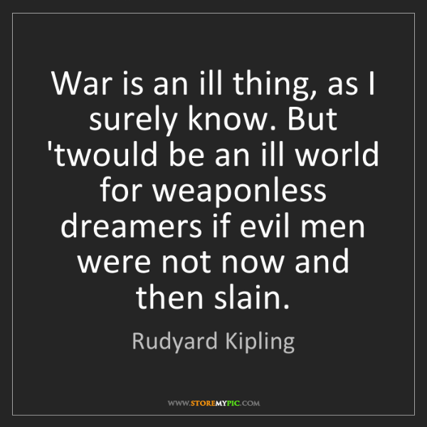 Rudyard Kipling: War is an ill thing, as I surely know. But 'twould be...