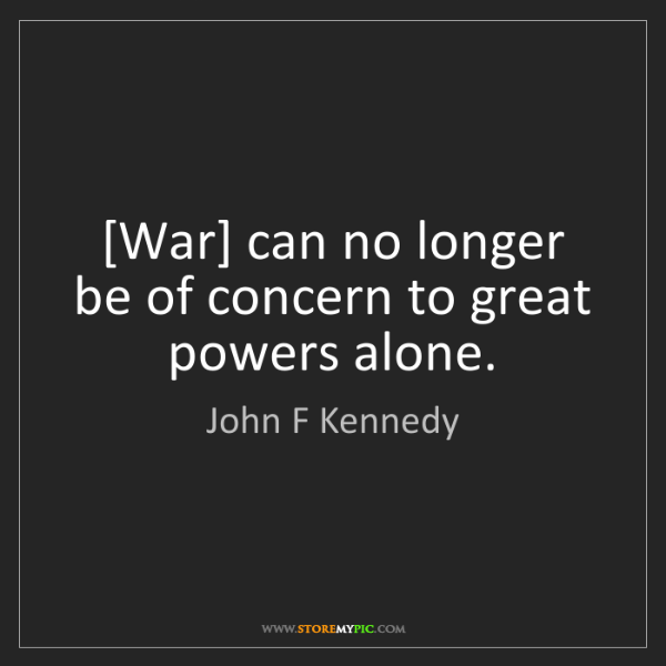John F Kennedy: [War] can no longer be of concern to great powers alone.