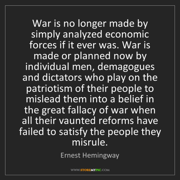 Ernest Hemingway: War is no longer made by simply analyzed economic forces...