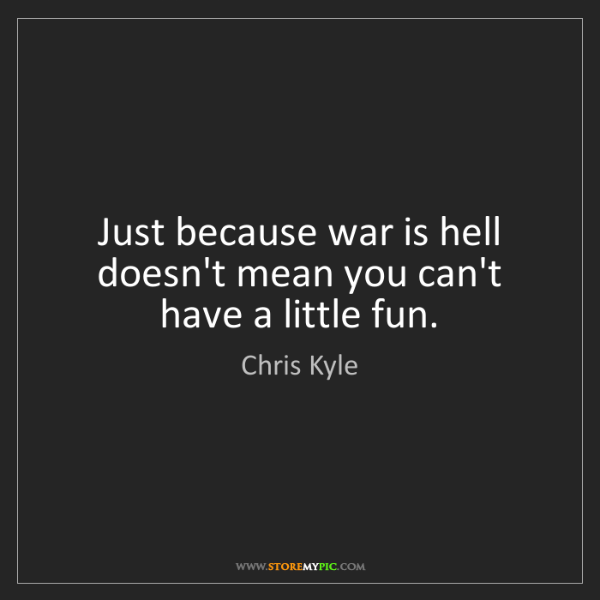 Chris Kyle: Just because war is hell doesn't mean you can't have...
