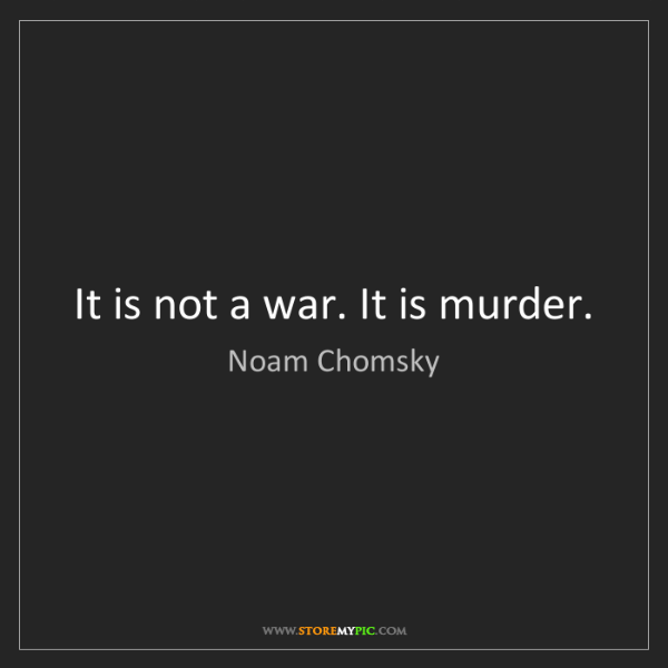Noam Chomsky: It is not a war. It is murder.