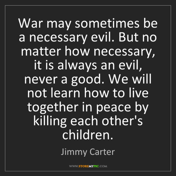 Jimmy Carter: War may sometimes be a necessary evil. But no matter...