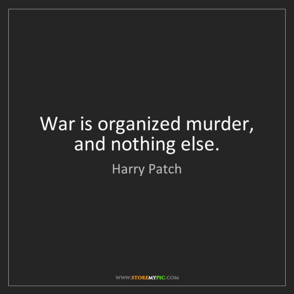 Harry Patch: War is organized murder, and nothing else.