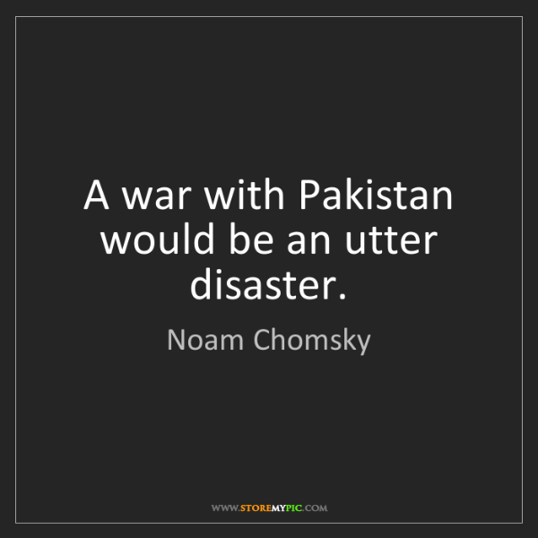 Noam Chomsky: A war with Pakistan would be an utter disaster.