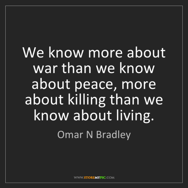 Omar N Bradley: We know more about war than we know about peace, more...