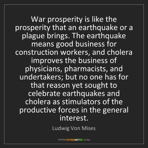 Ludwig Von Mises: War prosperity is like the prosperity that an earthquake...