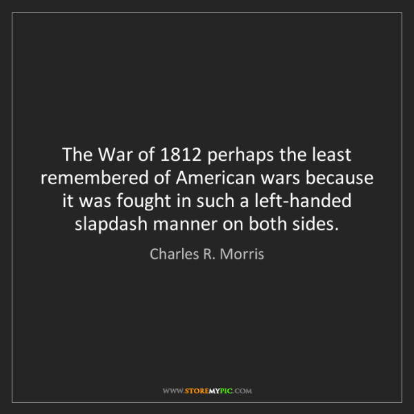 Charles R. Morris: The War of 1812 perhaps the least remembered of American...