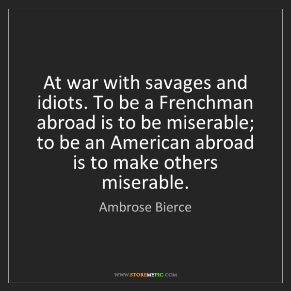 Ambrose Bierce: At war with savages and idiots. To be a Frenchman abroad...
