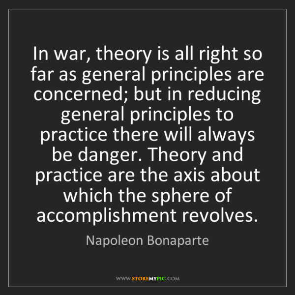 Napoleon Bonaparte: In war, theory is all right so far as general principles...