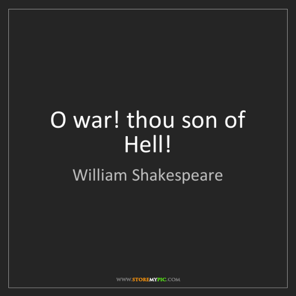 William Shakespeare: O war! thou son of Hell!