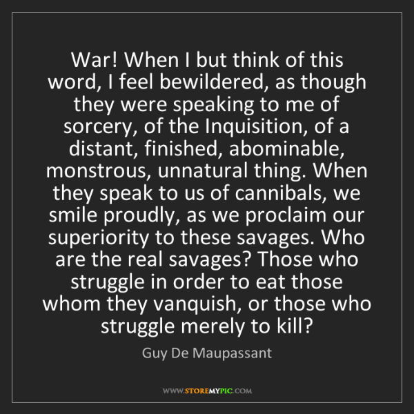 Guy De Maupassant: War! When I but think of this word, I feel bewildered,...